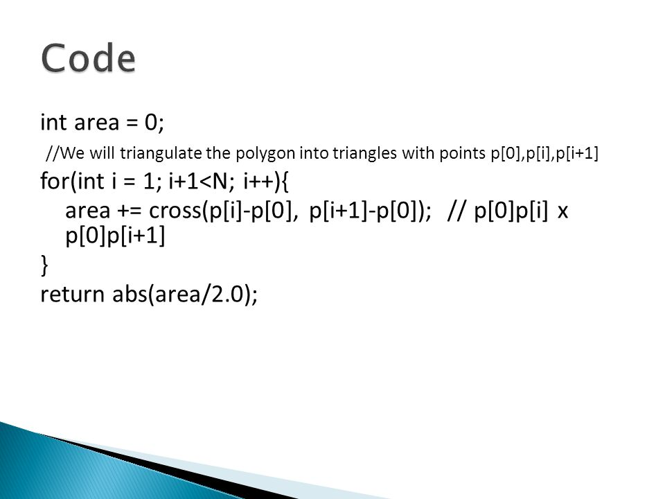Code int area = 0; //We will triangulate the polygon into triangles with points p[0],p[i],p[i+1] for(int i = 1; i+1<N; i++){